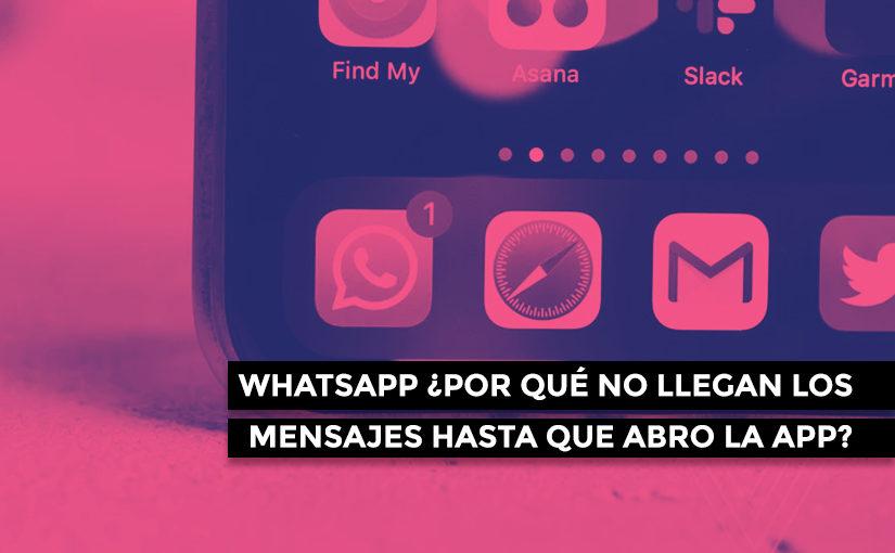 Whatsapp ¿Por qué no llegan los mensajes hasta que abro la app?